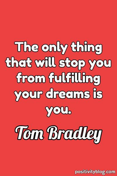 Dream Quote by Tom Bradley
